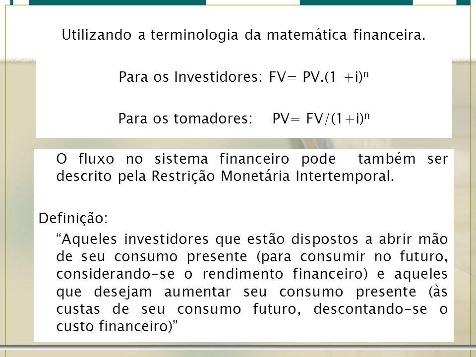 Utilizando a terminologia da matemática financeira. Para os Investidores: FV= PV.(1 +i) n Para os tomadores: PV= FV/(1+i) n O fluxo no sistema finance