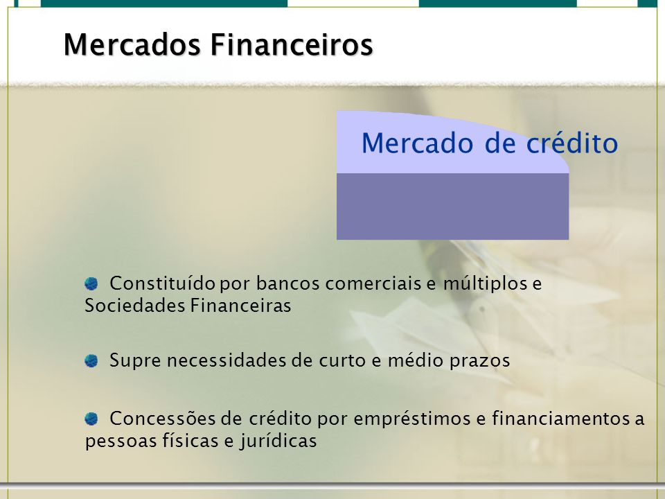 Mercado de crédito Constituído por bancos comerciais e múltiplos e Sociedades Financeiras Supre necessidades de curto e médio prazos Concessões de cré