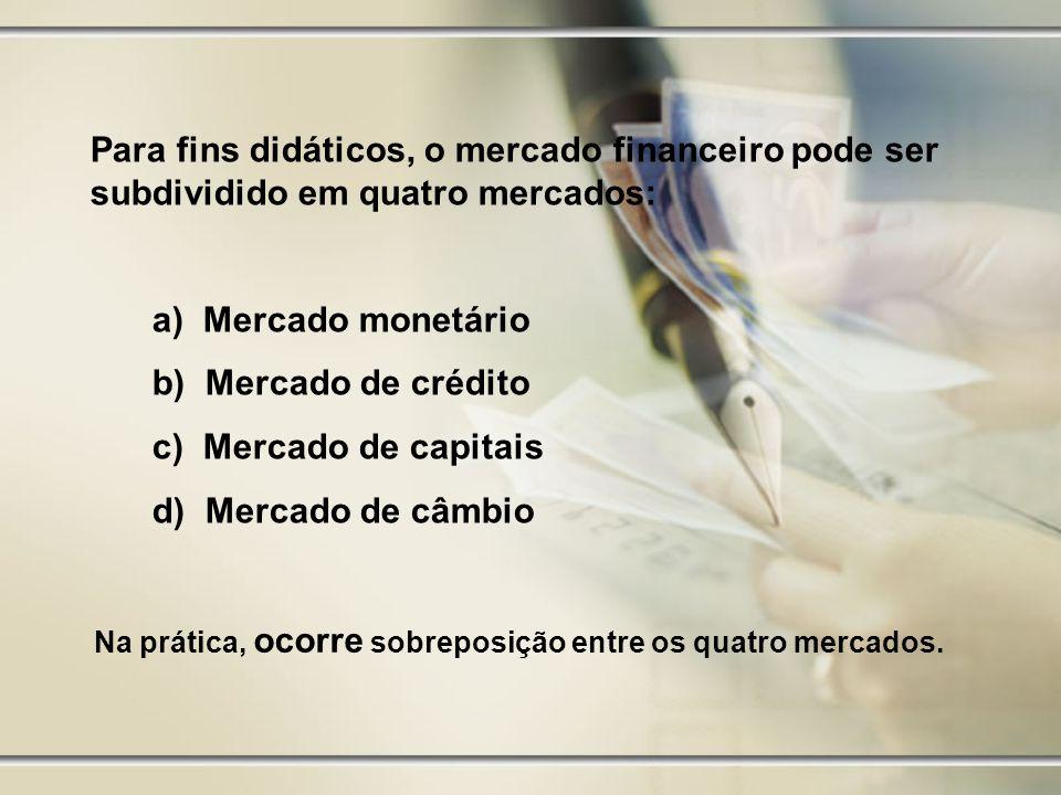 Para fins didáticos, o mercado financeiro pode ser subdividido em quatro mercados: a) Mercado monetário b) Mercado de crédito c) Mercado de capitais d