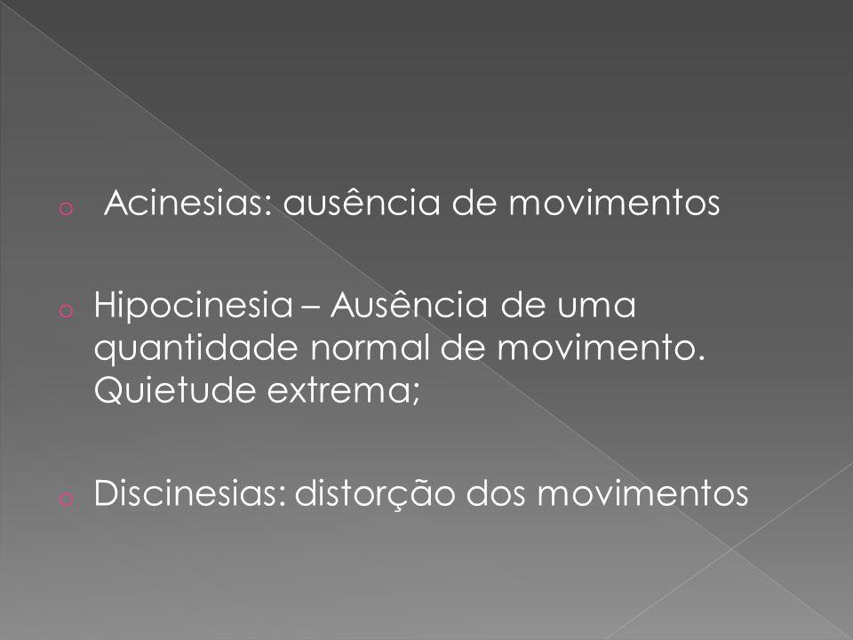 o Acinesias: ausência de movimentos o Hipocinesia – Ausência de uma quantidade normal de movimento. Quietude extrema; o Discinesias: distorção dos mov