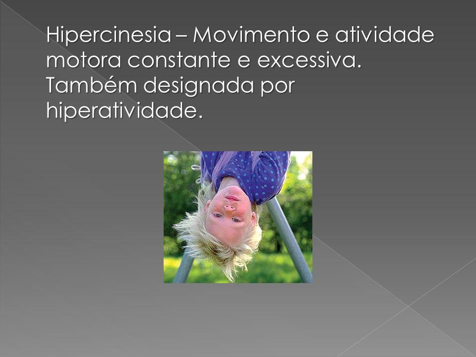 Hipercinesia – Movimento e atividade motora constante e excessiva. Também designada por hiperatividade.
