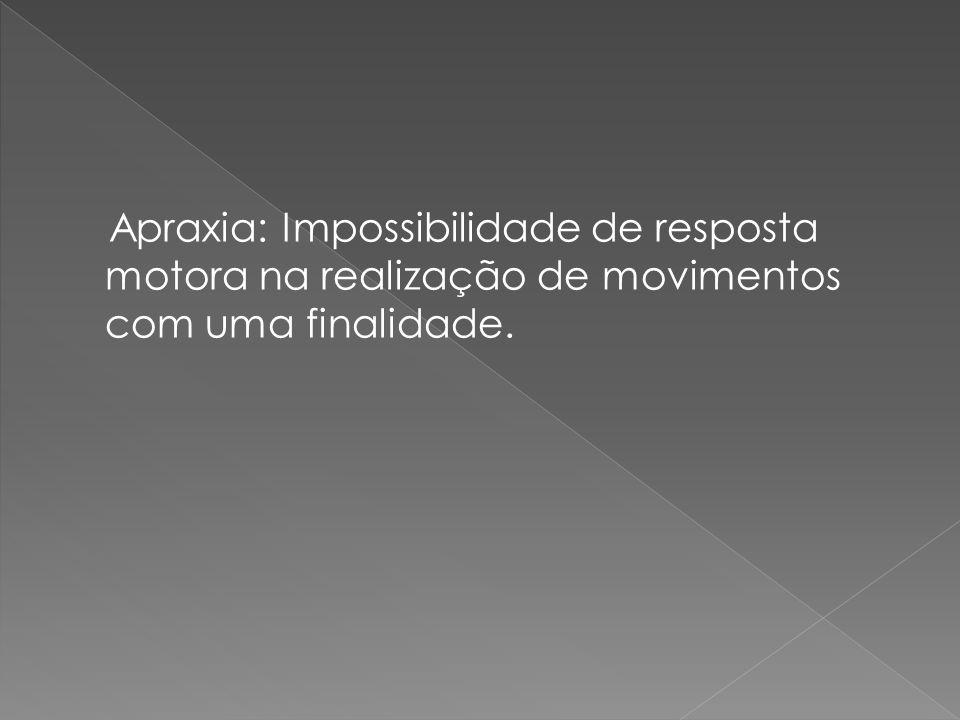 Apraxia: Impossibilidade de resposta motora na realização de movimentos com uma finalidade.