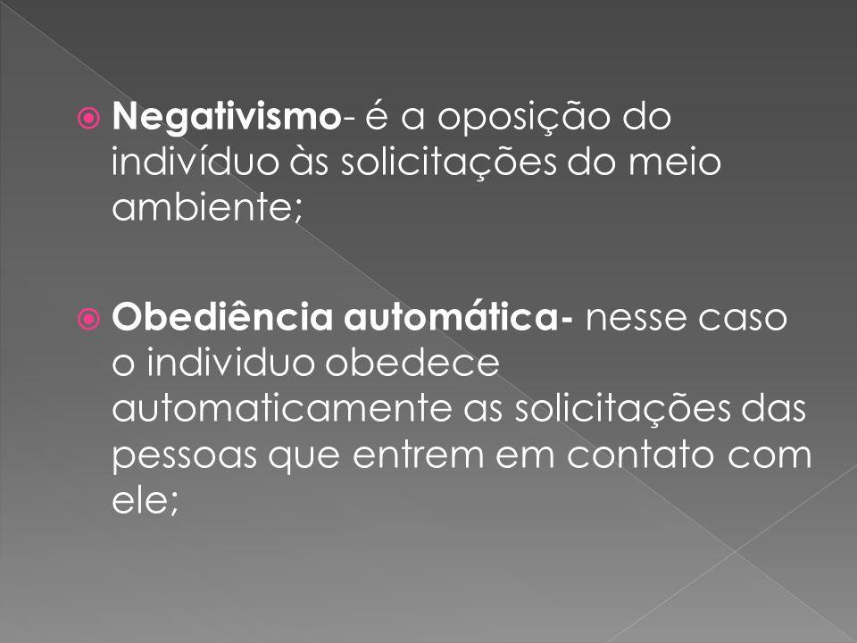 Negativismo - é a oposição do indivíduo às solicitações do meio ambiente; Obediência automática- nesse caso o individuo obedece automaticamente as sol