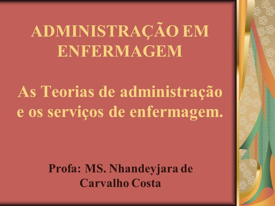 ADMINISTRAÇÃO EM ENFERMAGEM As Teorias de administração e os serviços de enfermagem. Profa: MS. Nhandeyjara de Carvalho Costa