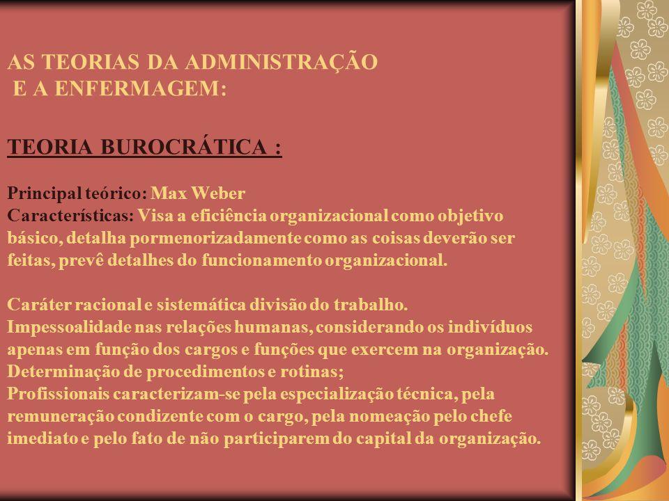 AS TEORIAS DA ADMINISTRAÇÃO E A ENFERMAGEM: TEORIA BUROCRÁTICA : Principal teórico: Max Weber Características: Visa a eficiência organizacional como o