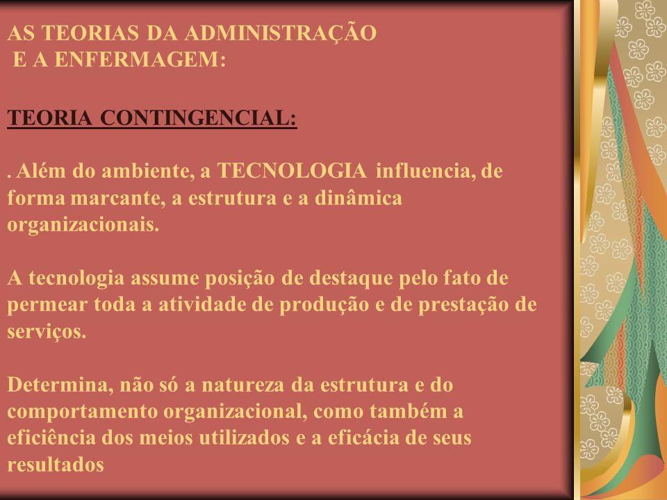 AS TEORIAS DA ADMINISTRAÇÃO E A ENFERMAGEM: TEORIA CONTINGENCIAL:. Além do ambiente, a TECNOLOGIA influencia, de forma marcante, a estrutura e a dinâm