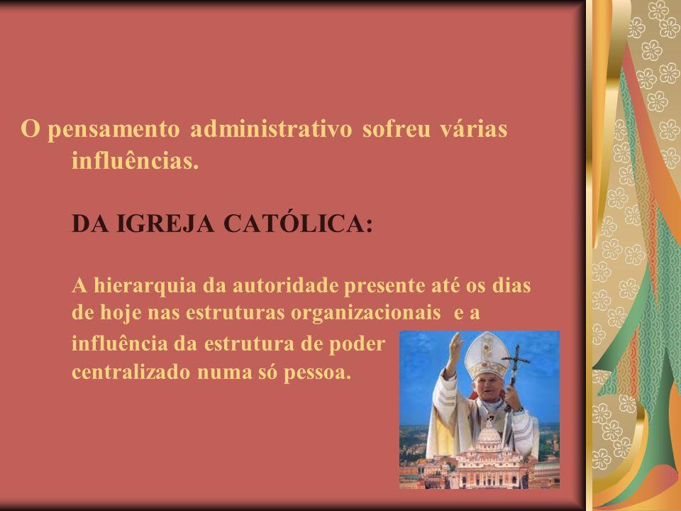O pensamento administrativo sofreu várias influências. DA IGREJA CATÓLICA: A hierarquia da autoridade presente até os dias de hoje nas estruturas orga