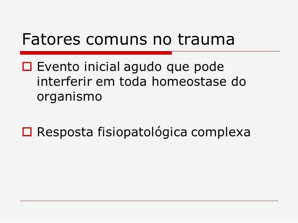 Fatores comuns no trauma Evento inicial agudo que pode interferir em toda homeostase do organismo Resposta fisiopatológica complexa