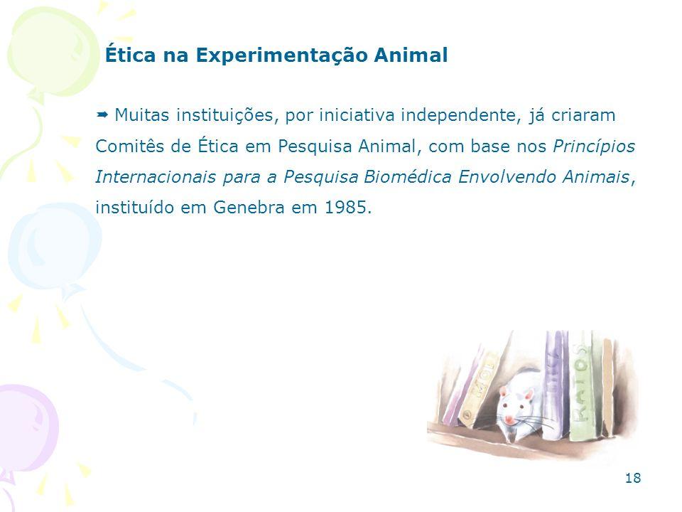Ética na Experimentação Animal Muitas instituições, por iniciativa independente, já criaram Comitês de Ética em Pesquisa Animal, com base nos Princípi