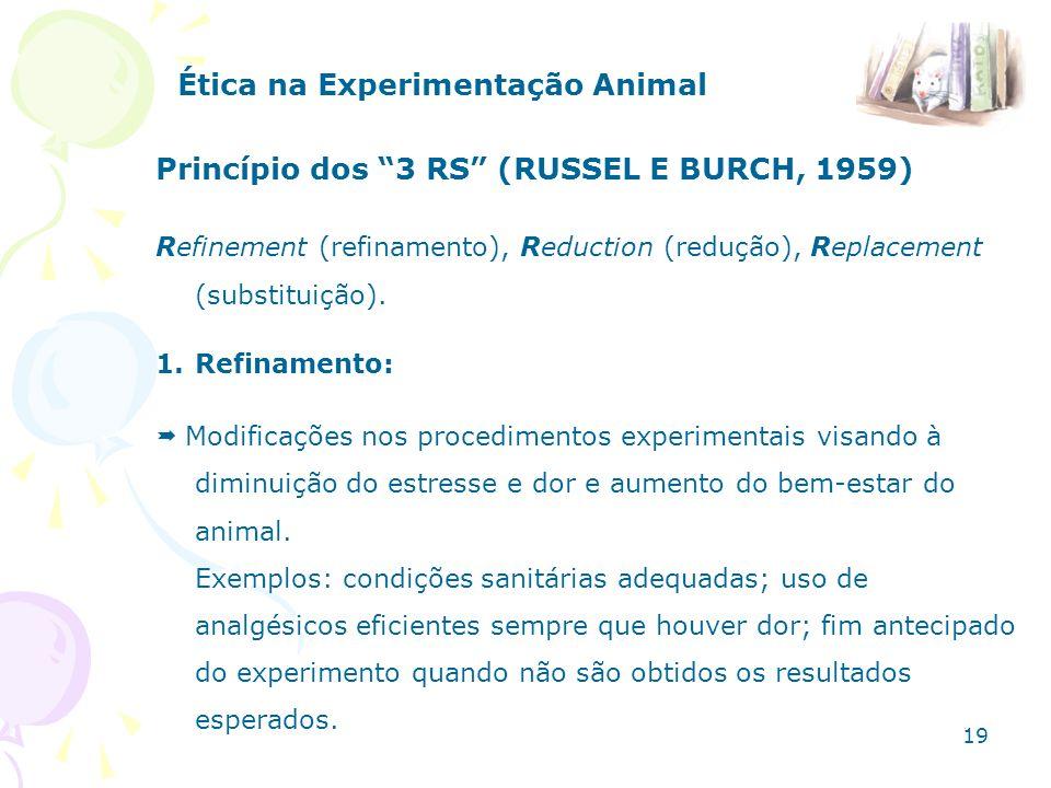 Ética na Experimentação Animal Princípio dos 3 RS (RUSSEL E BURCH, 1959) Refinement (refinamento), Reduction (redução), Replacement (substituição). 1.