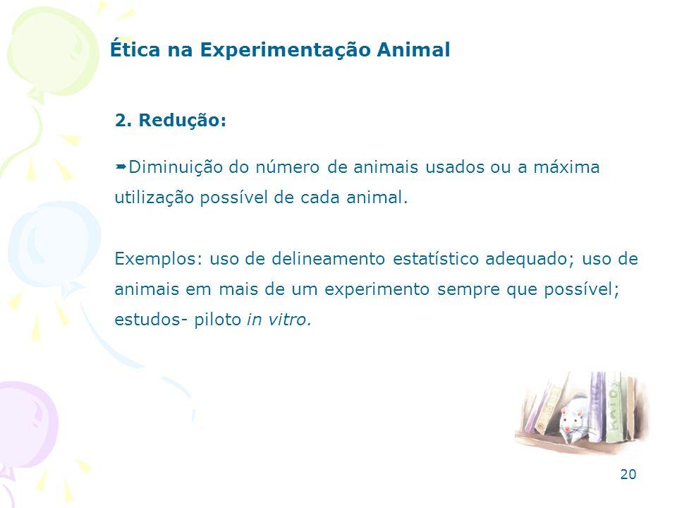 2. Redução: Diminuição do número de animais usados ou a máxima utilização possível de cada animal. Exemplos: uso de delineamento estatístico adequado;