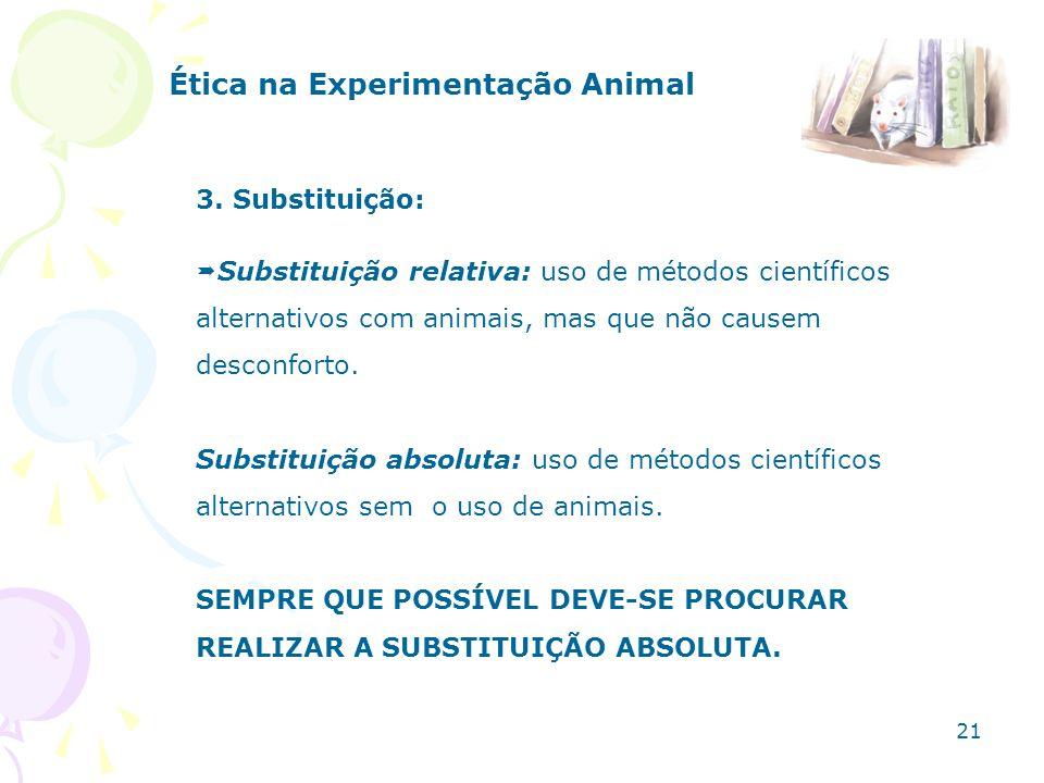 Ética na Experimentação Animal 3. Substituição: Substituição relativa: uso de métodos científicos alternativos com animais, mas que não causem desconf