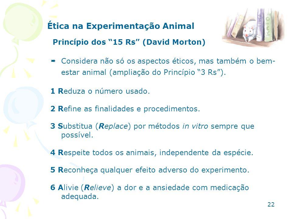 Ética na Experimentação Animal Princípio dos 15 Rs (David Morton) Considera não só os aspectos éticos, mas também o bem- estar animal (ampliação do Pr
