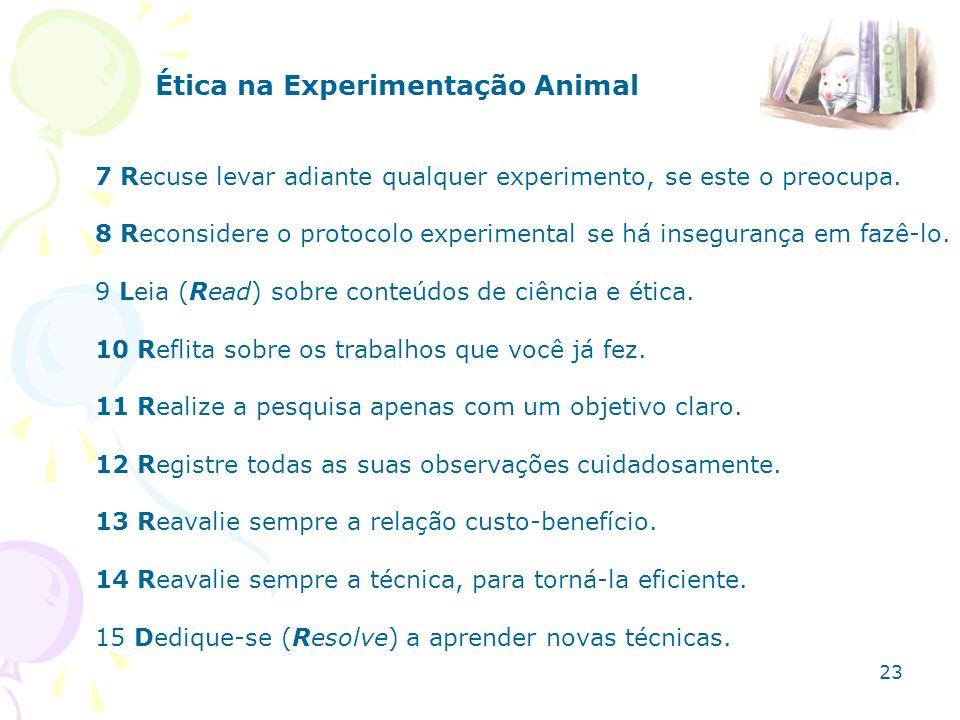 Ética na Experimentação Animal 7 Recuse levar adiante qualquer experimento, se este o preocupa. 8 Reconsidere o protocolo experimental se há inseguran