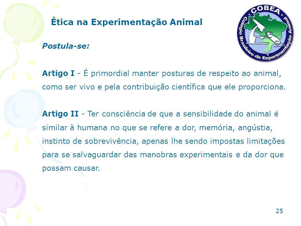 Ética na Experimentação Animal Postula-se: Artigo I - É primordial manter posturas de respeito ao animal, como ser vivo e pela contribuição científica
