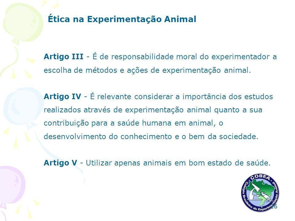 Ética na Experimentação Animal Artigo III - É de responsabilidade moral do experimentador a escolha de métodos e ações de experimentação animal. Artig