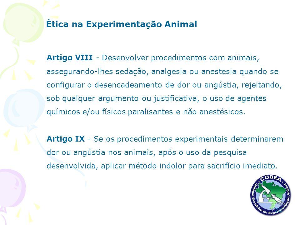 Ética na Experimentação Animal Artigo VIII - Desenvolver procedimentos com animais, assegurando-lhes sedação, analgesia ou anestesia quando se configu