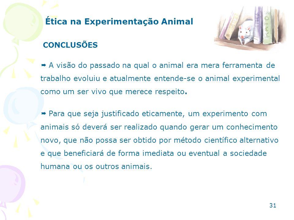 Ética na Experimentação Animal CONCLUSÕES A visão do passado na qual o animal era mera ferramenta de trabalho evoluiu e atualmente entende-se o animal