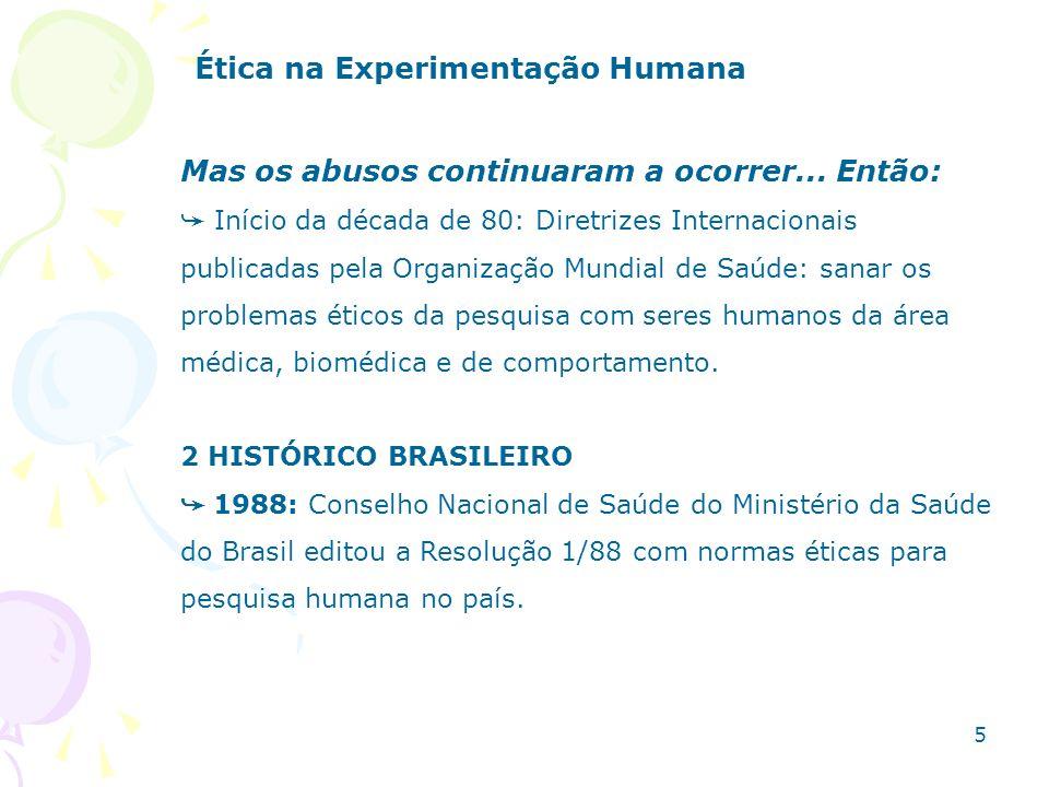 Infelizmente houve pouca adesão dos Centros de Pesquisa Médica a esta Resolução, então: 1996: Conselho Nacional de Saúde do Ministério da Saúde do Brasil editou a Resolução CSN 196/96, elaborada com base em documentos internacionais e sugestões de diversos segmentos da sociedade brasileira (inclusive dos sujeitos de pesquisa): regulamenta pesquisas com seres humanos em QUALQUER ÁREA DO CONHECIMENTO (não só área médica).
