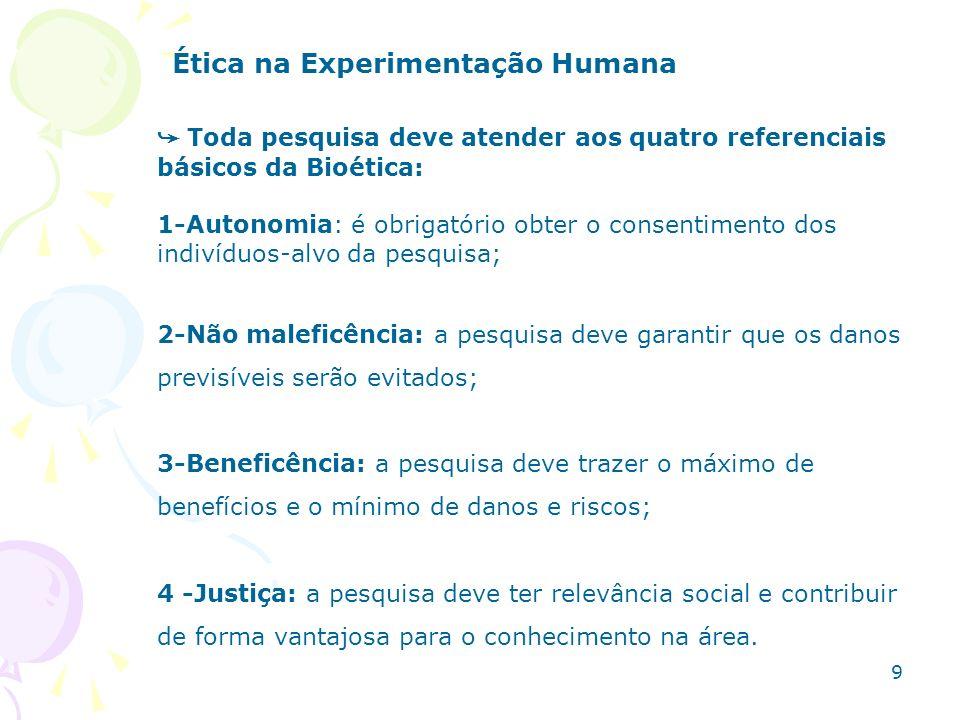 Ética na Experimentação Humana O Termo de Consentimento Livre e Esclarecido (TCLE): Exige-se que o indivíduo só participe da pesquisa se der seu consentimento após ter sido esclarecido, EM LINGUAGEM ACESSÍVEL AO SEU ENTENDIMENTO, sobre: a)Justificativa, os objetivos e procedimentos que serão usados na pesquisa; b) Os desconfortos e riscos possíveis e benefícios esperados; deve ser garantida a liberdade do sujeito se recusar a participar ou desistir em qualquer fase da pesquisa, sem penalização ou prejuízo ao seu cuidado; 10