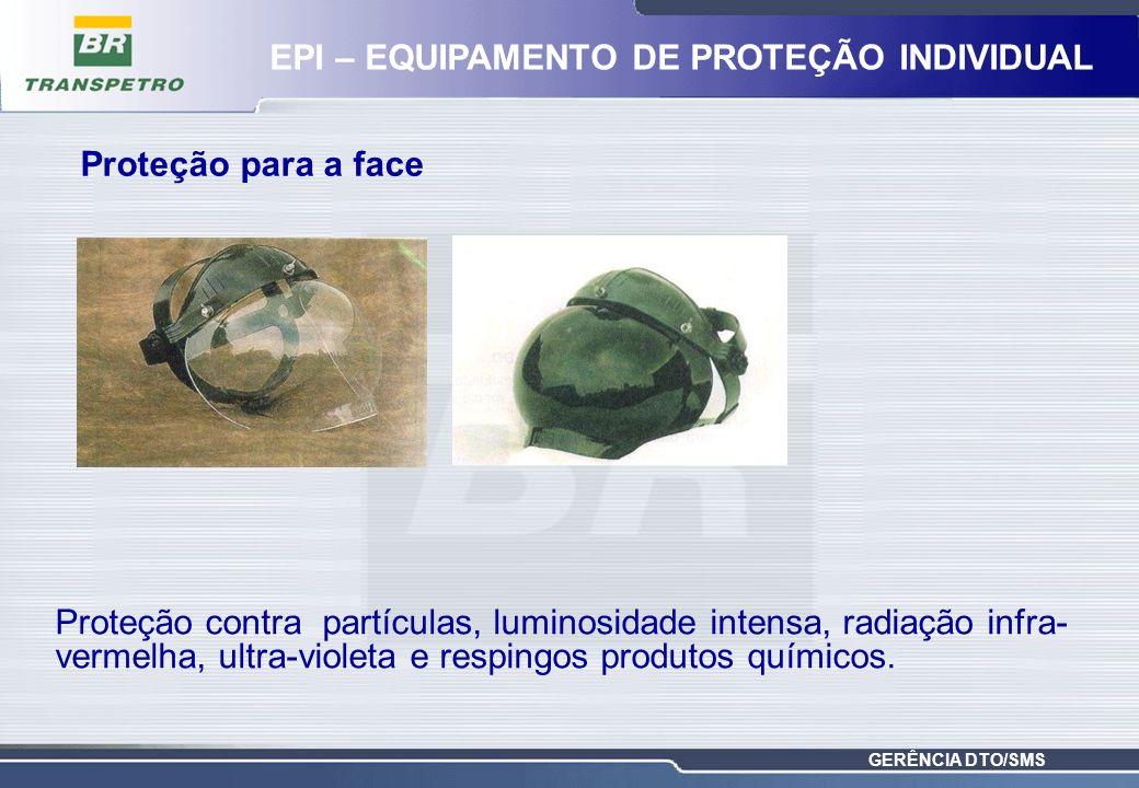 GERÊNCIA DTO/SMS Proteção contra partículas, luminosidade intensa, radiação infra- vermelha, ultra-violeta e respingos produtos químicos. Proteção par