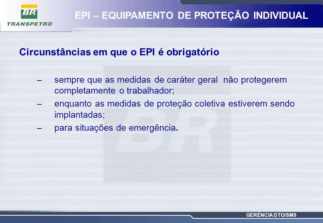 GERÊNCIA DTO/SMS Circunstâncias em que o EPI é obrigatório –sempre que as medidas de caráter geral não protegerem completamente o trabalhador; –enquan
