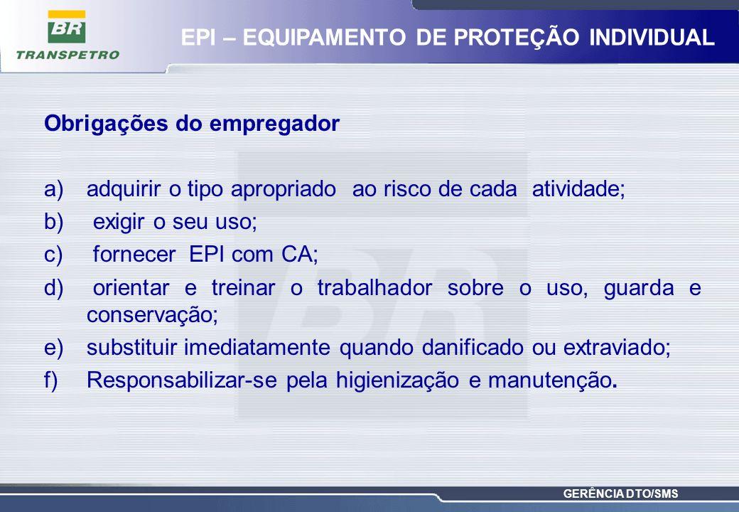 GERÊNCIA DTO/SMS Obrigações do empregador a)adquirir o tipo apropriado ao risco de cada atividade; b) exigir o seu uso; c) fornecer EPI com CA; d) ori