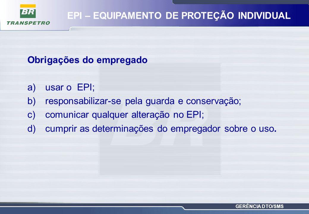 GERÊNCIA DTO/SMS Obrigações do empregado a)usar o EPI; b)responsabilizar-se pela guarda e conservação; c)comunicar qualquer alteração no EPI; d)cumpri