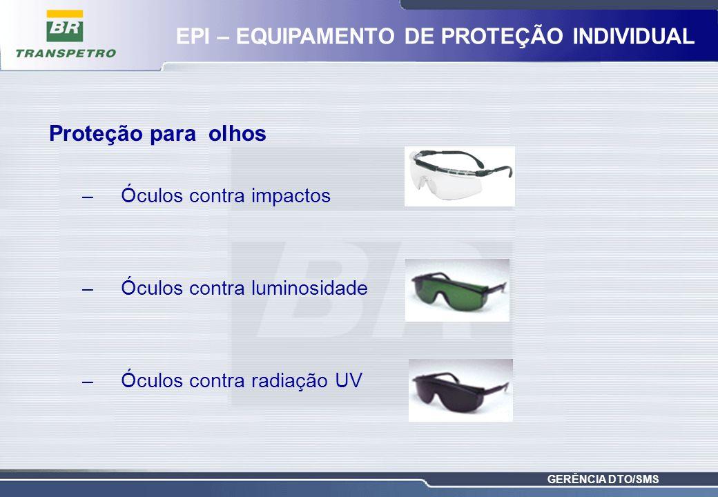 GERÊNCIA DTO/SMS Proteção para olhos –Óculos contra impactos –Óculos contra luminosidade –Óculos contra radiação UV EPI – EQUIPAMENTO DE PROTEÇÃO INDI