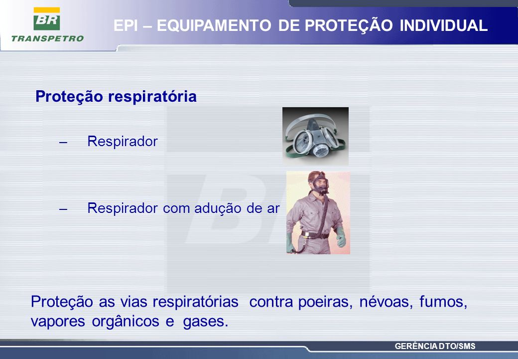 GERÊNCIA DTO/SMS Proteção respiratória –Respirador –Respirador com adução de ar Proteção as vias respiratórias contra poeiras, névoas, fumos, vapores