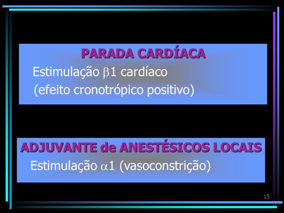 15 PARADA CARDÍACA Estimulação 1 cardíaco (efeito cronotrópico positivo) ADJUVANTE de ANESTÉSICOS LOCAIS Estimulação 1 (vasoconstrição)
