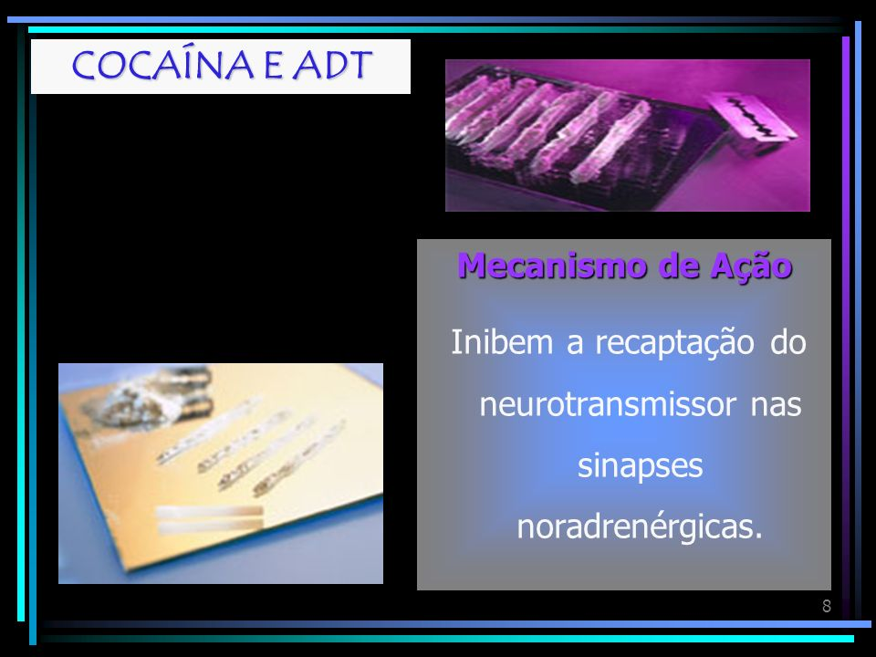 8 COCAÍNA E ADT Mecanismo de Ação Inibem a recaptação do neurotransmissor nas sinapses noradrenérgicas.