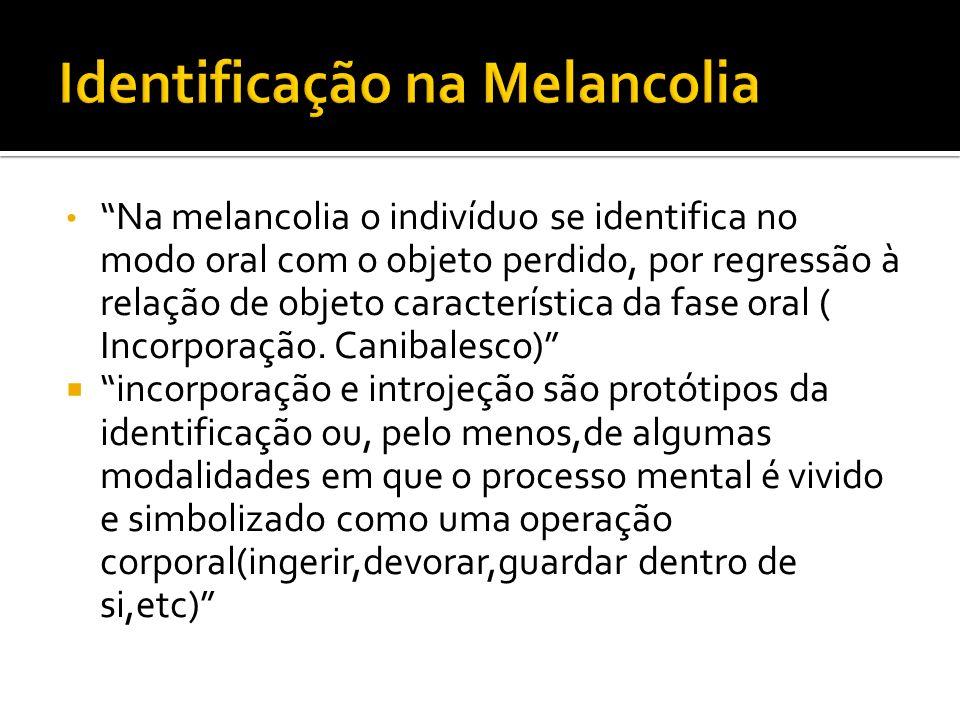 Na melancolia o indivíduo se identifica no modo oral com o objeto perdido, por regressão à relação de objeto característica da fase oral ( Incorporaçã