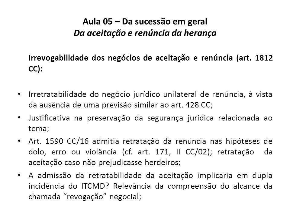 Aula 05 – Da sucessão em geral Da aceitação e renúncia da herança Irrevogabilidade dos negócios de aceitação e renúncia (art. 1812 CC): Irretratabilid