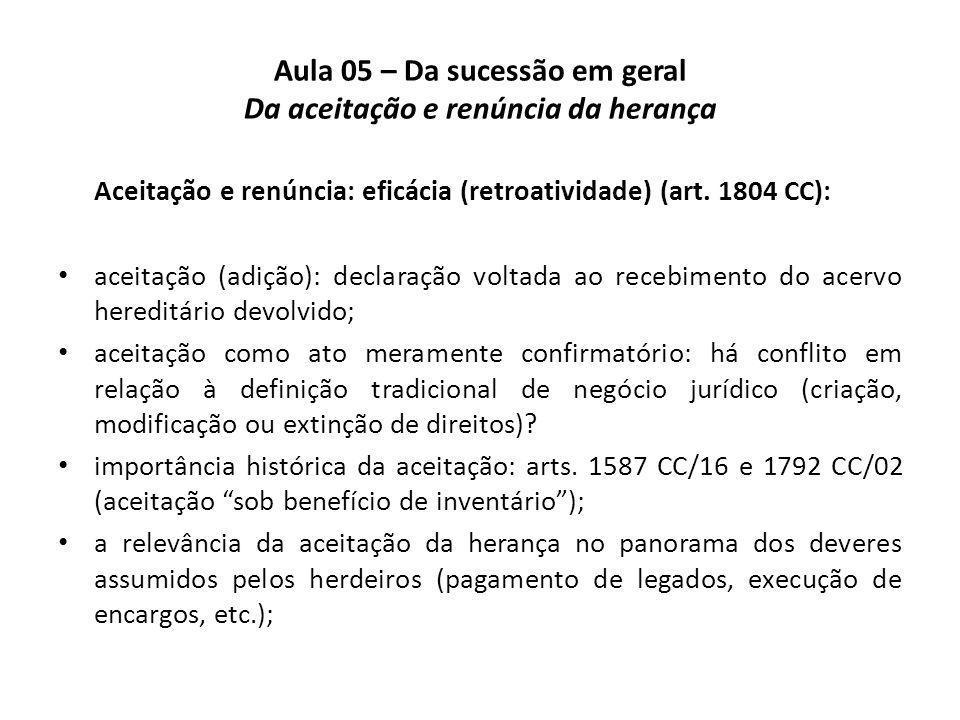 Aula 05 – Da sucessão em geral Da aceitação e renúncia da herança Aceitação e renúncia: eficácia (retroatividade) (art. 1804 CC): aceitação (adição):