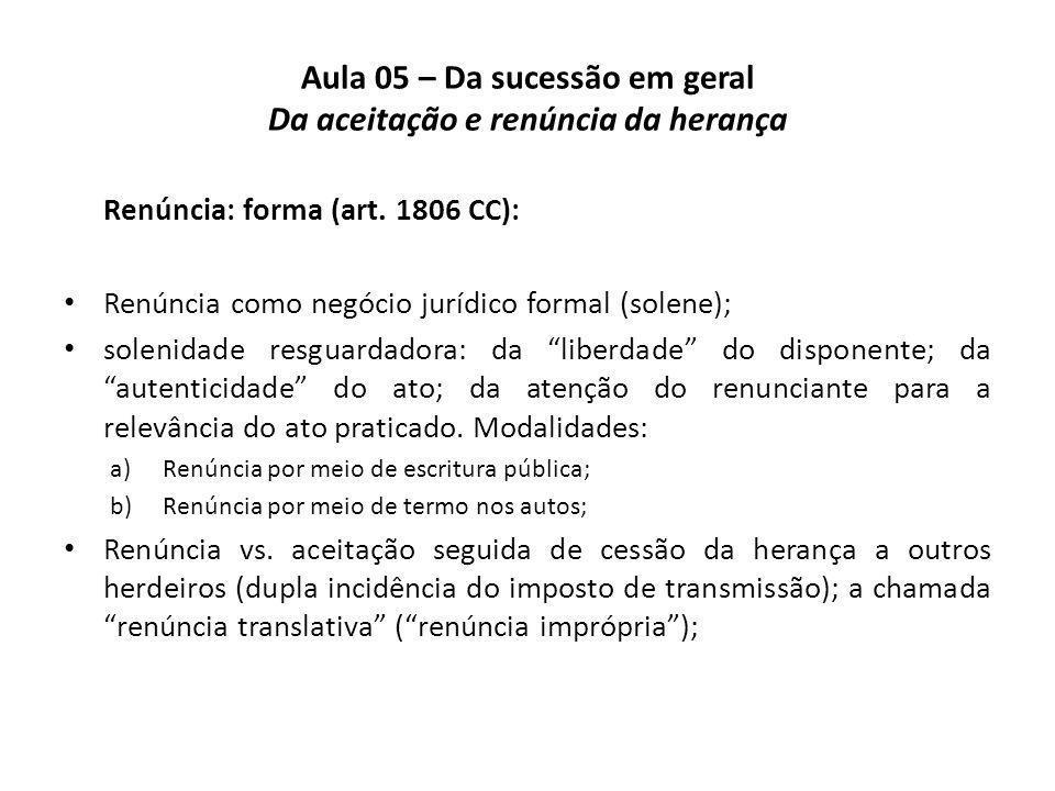 Aula 05 – Da sucessão em geral Da aceitação e renúncia da herança Renúncia: forma (art. 1806 CC): Renúncia como negócio jurídico formal (solene); sole