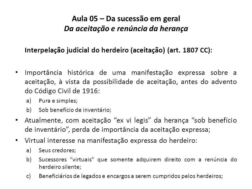 Aula 05 – Da sucessão em geral Da aceitação e renúncia da herança Interpelação judicial do herdeiro (aceitação) (art. 1807 CC): Importância histórica