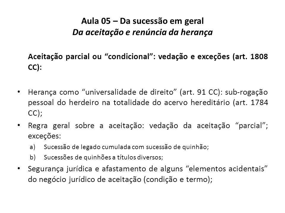 Aula 05 – Da sucessão em geral Da aceitação e renúncia da herança Aceitação parcial ou condicional: vedação e exceções (art. 1808 CC): Herança como un