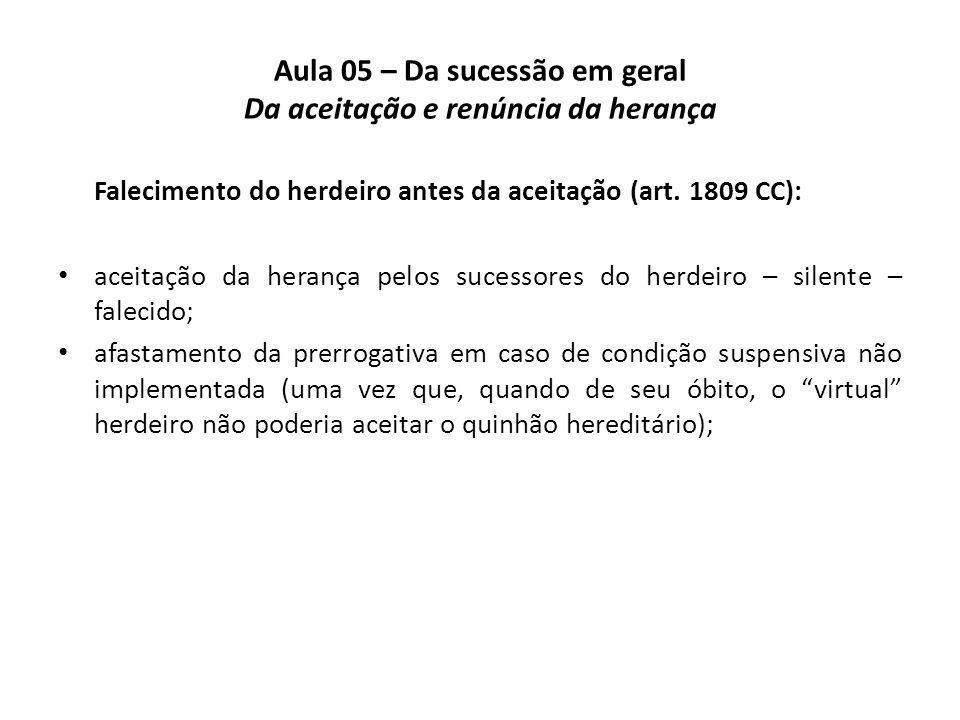 Aula 05 – Da sucessão em geral Da aceitação e renúncia da herança Falecimento do herdeiro antes da aceitação (art. 1809 CC): aceitação da herança pelo