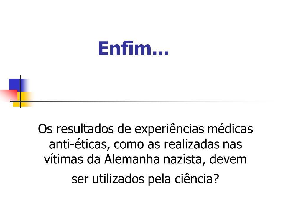 Enfim... Os resultados de experiências médicas anti-éticas, como as realizadas nas vítimas da Alemanha nazista, devem ser utilizados pela ciência?