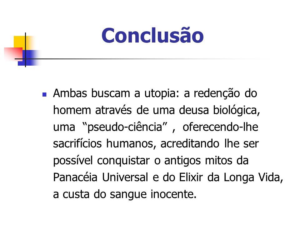 Conclusão Ambas buscam a utopia: a redenção do homem através de uma deusa biológica, uma pseudo-ciência, oferecendo-lhe sacrifícios humanos, acreditan