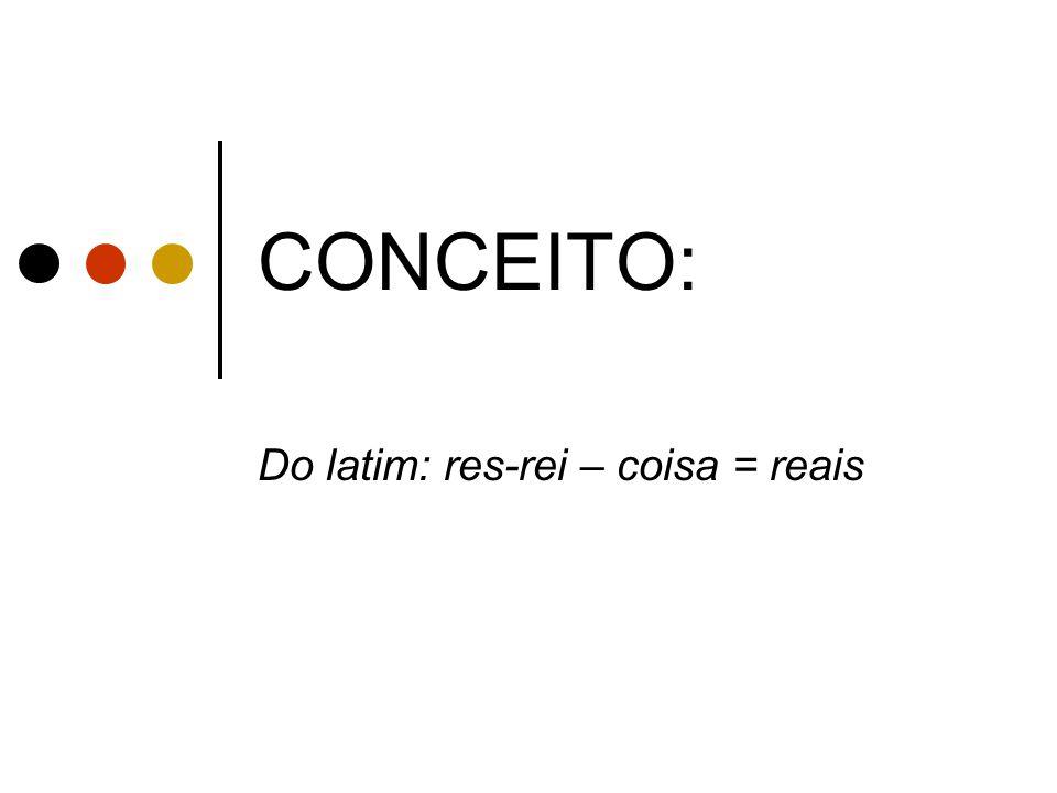 CONCEITO: Do latim: res-rei – coisa = reais