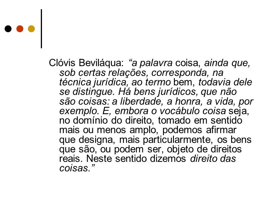 Clóvis Beviláqua: a palavra coisa, ainda que, sob certas relações, corresponda, na técnica jurídica, ao termo bem, todavia dele se distingue. Há bens