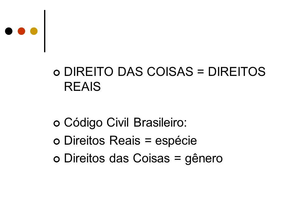 DIREITO DAS COISAS = DIREITOS REAIS Código Civil Brasileiro: Direitos Reais = espécie Direitos das Coisas = gênero