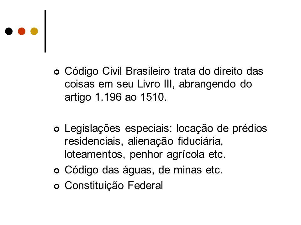 Código Civil Brasileiro trata do direito das coisas em seu Livro III, abrangendo do artigo 1.196 ao 1510. Legislações especiais: locação de prédios re