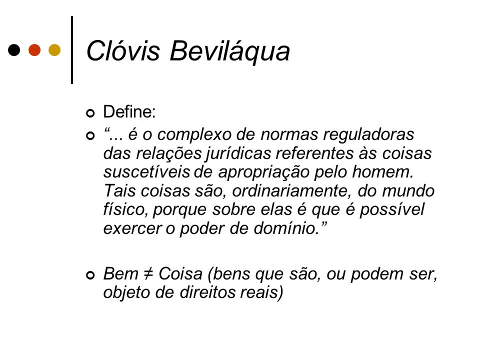Clóvis Beviláqua Define:... é o complexo de normas reguladoras das relações jurídicas referentes às coisas suscetíveis de apropriação pelo homem. Tais