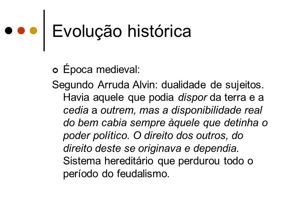 Evolução histórica Época medieval: Segundo Arruda Alvin: dualidade de sujeitos. Havia aquele que podia dispor da terra e a cedia a outrem, mas a dispo