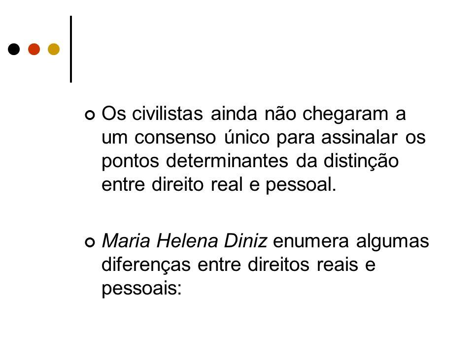 Os civilistas ainda não chegaram a um consenso único para assinalar os pontos determinantes da distinção entre direito real e pessoal. Maria Helena Di