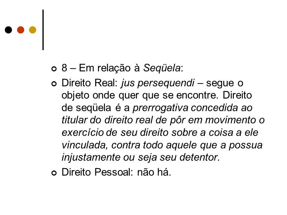 8 – Em relação à Seqüela: Direito Real: jus persequendi – segue o objeto onde quer que se encontre. Direito de seqüela é a prerrogativa concedida ao t