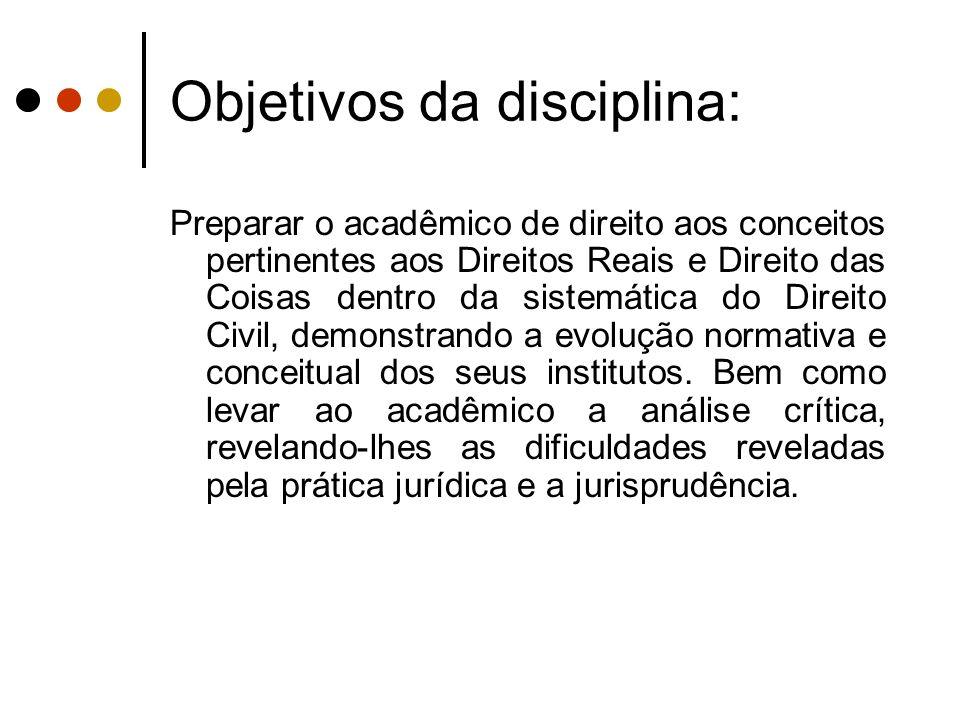Objetivos da disciplina: Preparar o acadêmico de direito aos conceitos pertinentes aos Direitos Reais e Direito das Coisas dentro da sistemática do Di